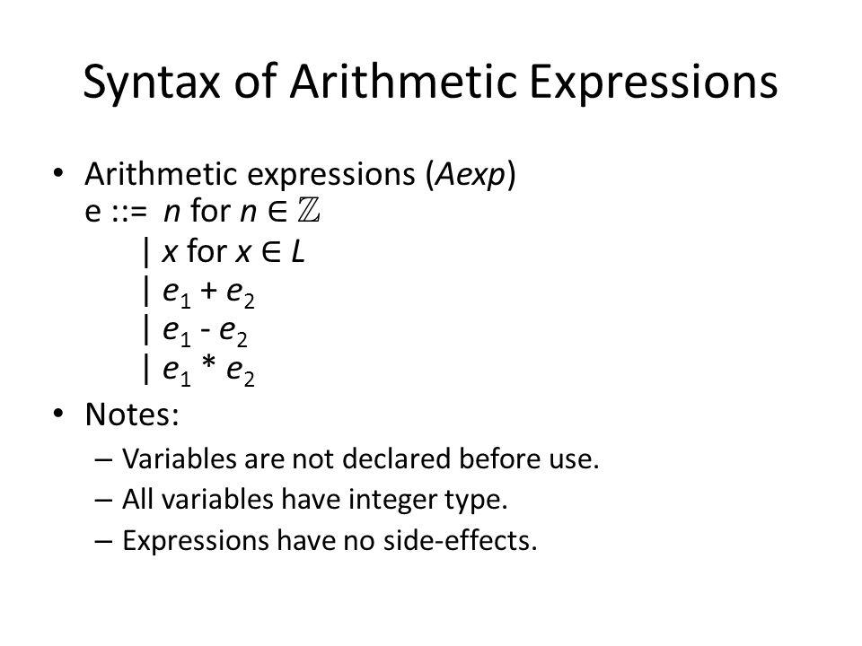 Syntax of Arithmetic Expressions Arithmetic expressions (Aexp) e ::= n for n Z | x for x L | e 1 + e 2 | e 1 - e 2 | e 1 * e 2 Notes: – Variables are not declared before use.