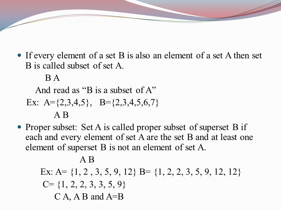 If every element of a set B is also an element of a set A then set B is called subset of set A. B A And read as B is a subset of A Ex: A={2,3,4,5}, B=