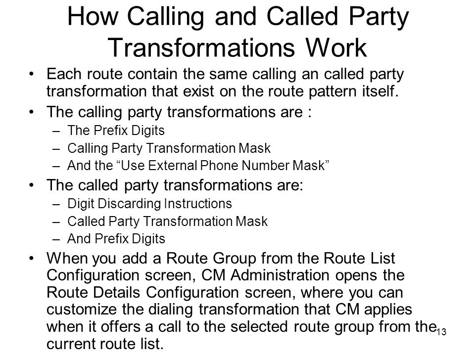 13 How Calling and Called Party Transformations Work Each route contain the same calling an called party transformation that exist on the route pattern itself.