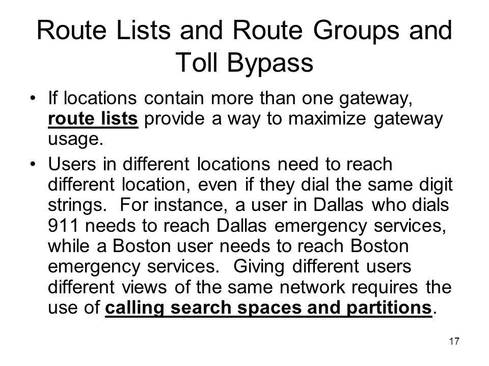17 Route Lists and Route Groups and Toll Bypass If locations contain more than one gateway, route lists provide a way to maximize gateway usage.