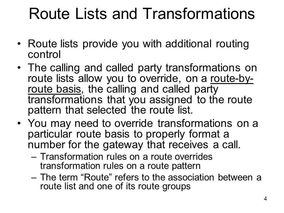 4 Route Lists and Transformations Route lists provide you with additional routing control The calling and called party transformations on route lists allow you to override, on a route-by- route basis, the calling and called party transformations that you assigned to the route pattern that selected the route list.