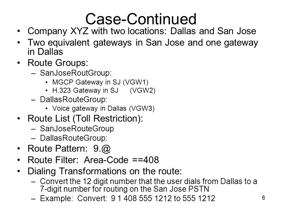 7 Case-Continued When a user in Dallas dials 9 1 408 555 1212 the route list performs the following steps: 1.First, it attempts to offer the call to the first gateway listed I the San Jose gateways route group.