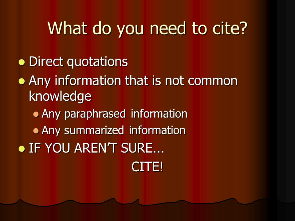 What do you need to cite? Direct quotations Direct quotations Any information that is not common knowledge Any information that is not common knowledg