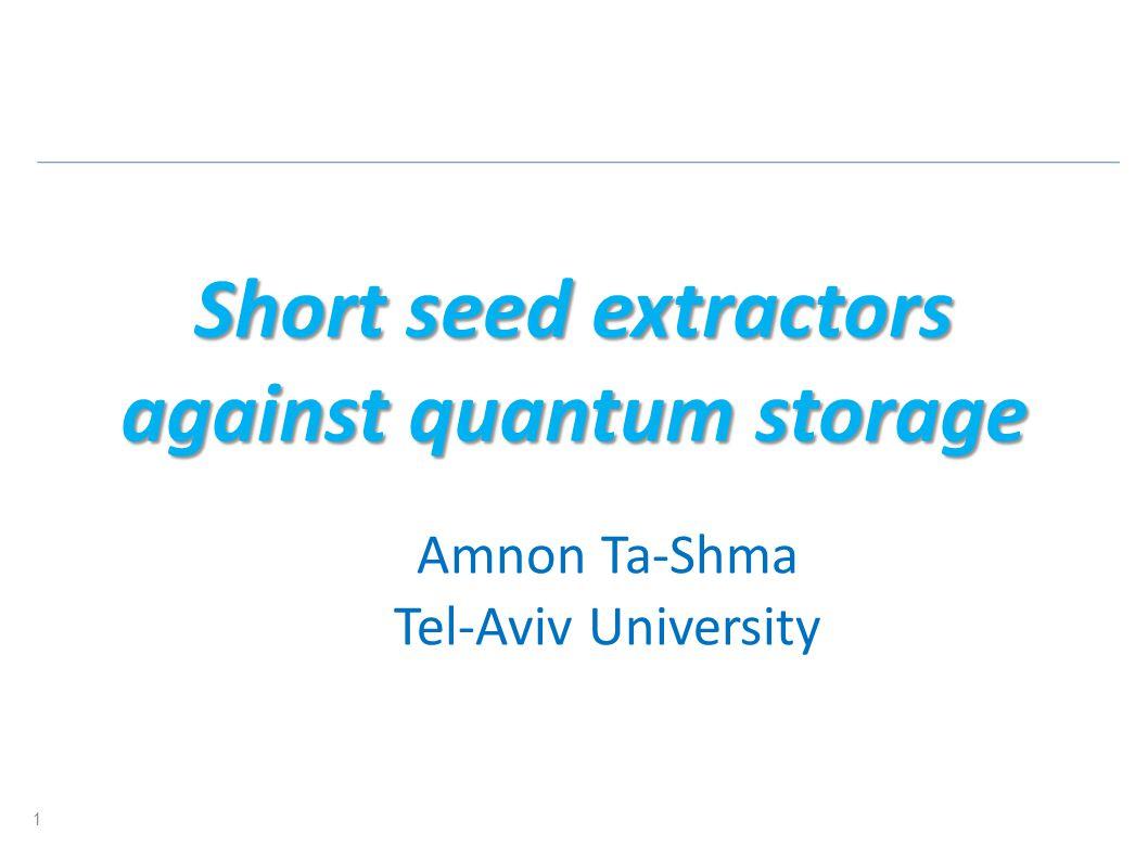 Short seed extractors against quantum storage Amnon Ta-Shma Tel-Aviv University 1