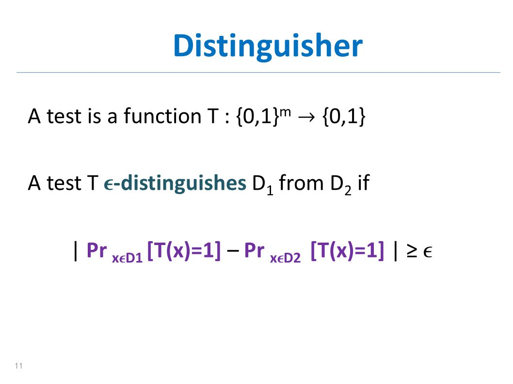 Distinguisher A test is a function T : {0,1} m {0,1} A test T -distinguishes D 1 from D 2 if | Pr x D1 [T(x)=1] – Pr x D2 [T(x)=1] | 11