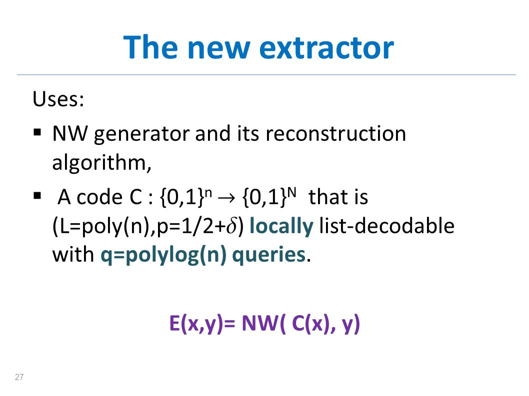 The new extractor Uses: NW generator and its reconstruction algorithm, A code C : {0,1} n {0,1} N that is (L=poly(n),p=1/2+ ) locally list-decodable w