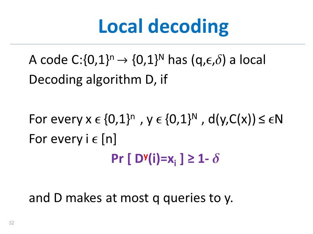Local decoding A code C:{0,1} n {0,1} N has (q,, ) a local Decoding algorithm D, if For every x {0,1} n, y {0,1} N, d(y,C(x)) N For every i [n] Pr [ D y (i)=x i ] 1- and D makes at most q queries to y.