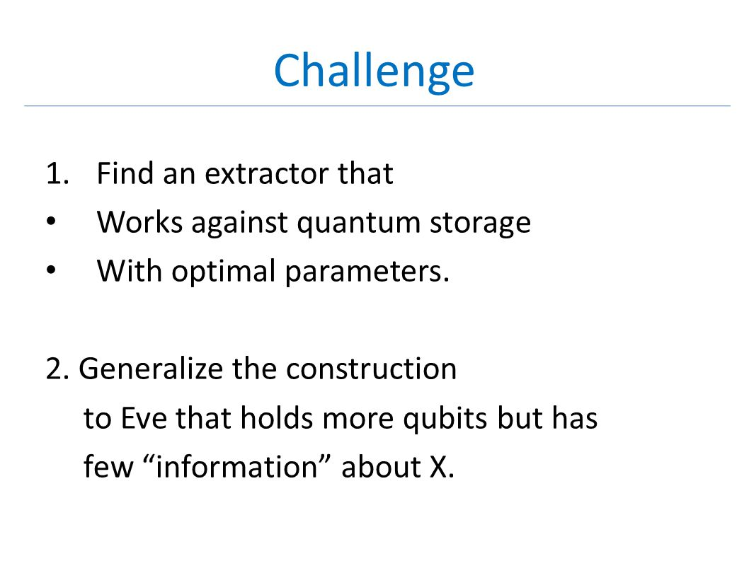 Challenge 1.Find an extractor that Works against quantum storage With optimal parameters. 2. Generalize the construction to Eve that holds more qubits