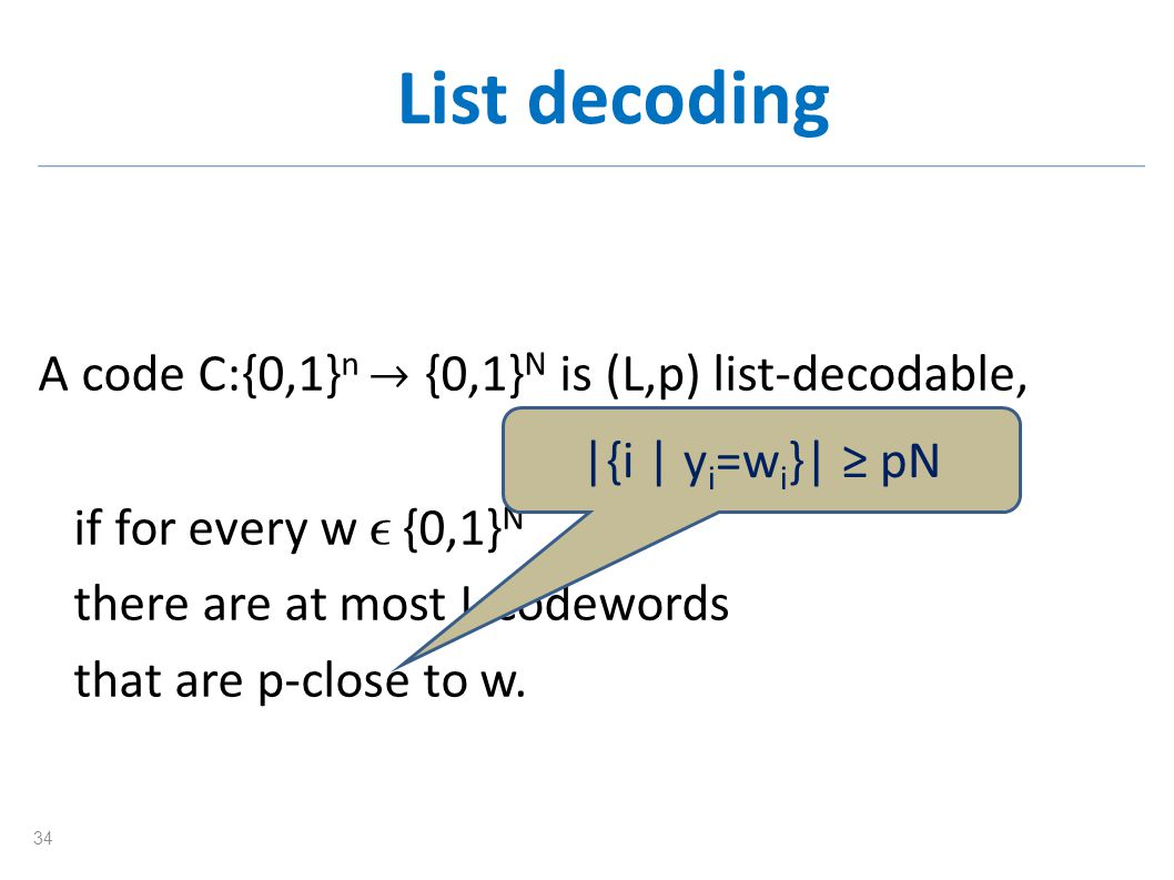 List decoding A code C:{0,1} n {0,1} N is (L,p) list-decodable, if for every w {0,1} N there are at most L codewords that are p-close to w. |{i | y i