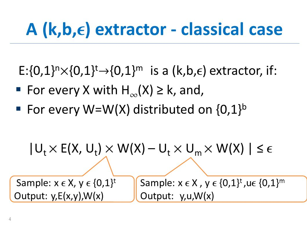 A (k,b, ) extractor - classical case E:{0,1} n {0,1} t {0,1} m is a (k,b, ) extractor, if: For every X with H (X) k, and, For every W=W(X) distributed