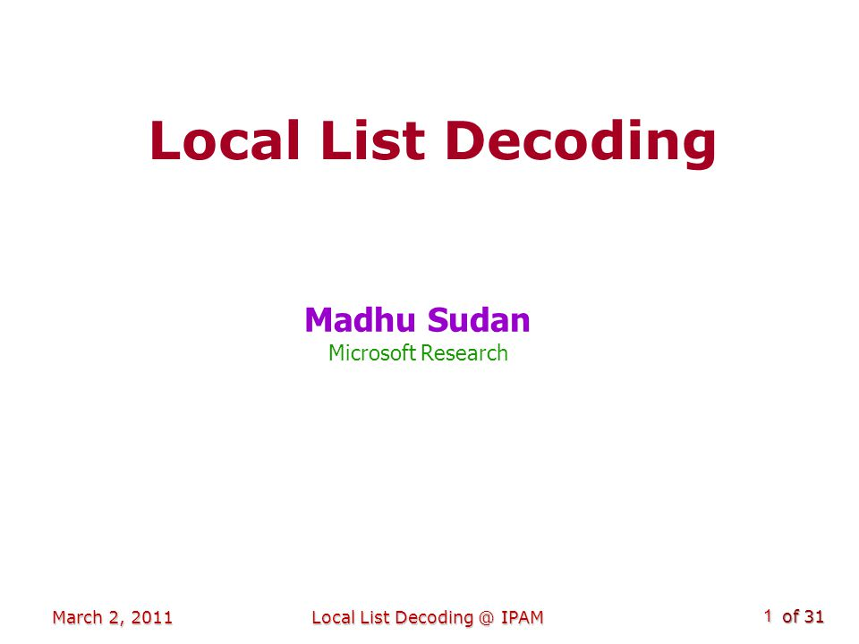 of 31 Overview Last 20 years: Last 20 years: Lots of work on List Decoding Lots of work on List Decoding Lots of work on Local Decoding Lots of work on Local Decoding Today: Today: A look at the intersection: Local List Decoding A look at the intersection: Local List Decoding Part I: The accidental beginnings Part I: The accidental beginnings Part II: Some applications Part II: Some applications Part III: Some LLD codes Part III: Some LLD codes Part IV: Current works Part IV: Current works March 2, 2011Local List Decoding @ IPAM2