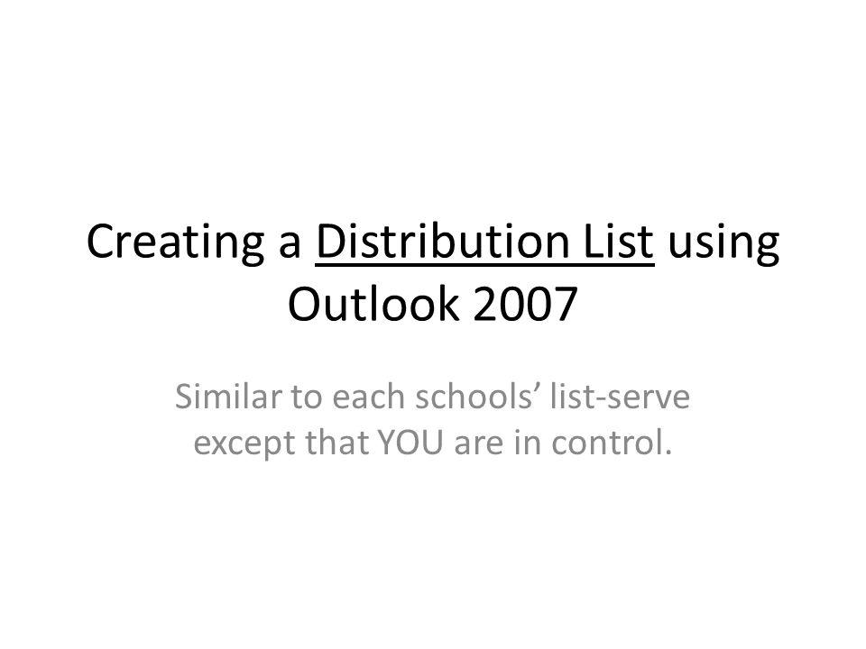 Creating a Distribution List using Outlook 2007 Similar to each schools list-serve except that YOU are in control.