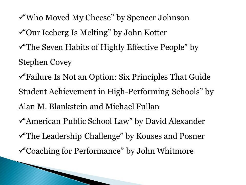 Who Moved My Cheese by Spencer Johnson Our Iceberg Is Melting by John Kotter The Seven Habits of Highly Effective People by Stephen Covey Failure Is Not an Option: Six Principles That Guide Student Achievement in High-Performing Schools by Alan M.