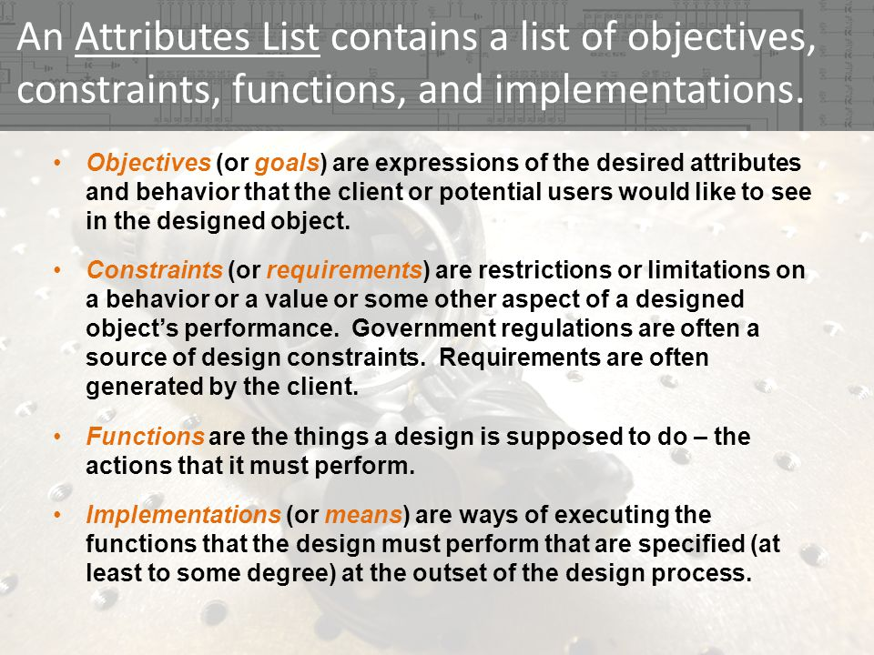 An Attributes List contains a list of objectives, constraints, functions, and implementations. Objectives (or goals) are expressions of the desired at