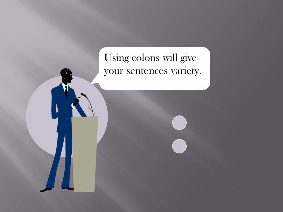 Using colons will give your sentences variety.