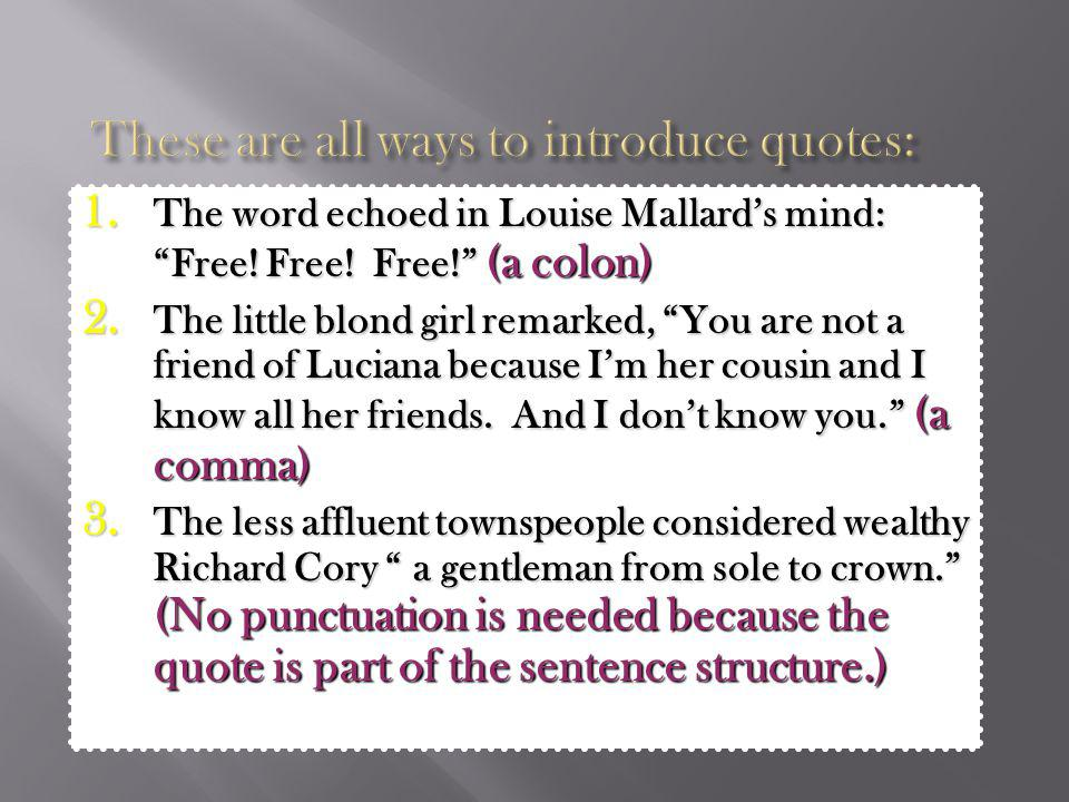 1. The word echoed in Louise Mallards mind: Free! Free! Free! (a colon) 2. The little blond girl remarked, You are not a friend of Luciana because Im