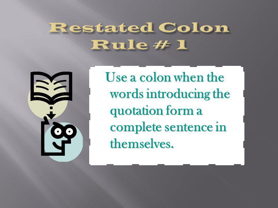 Use a colon when the words introducing the quotation form a complete sentence in themselves. Use a colon when the words introducing the quotation form