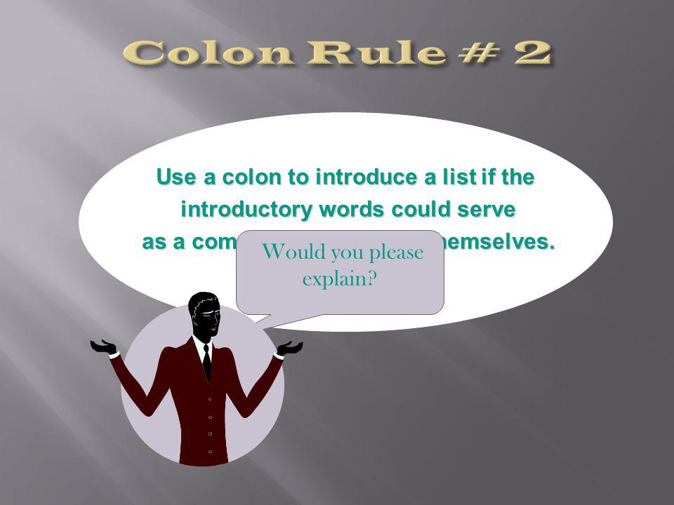 Use a colon to introduce a list if the introductory words could serve introductory words could serve as a complete sentence in themselves.