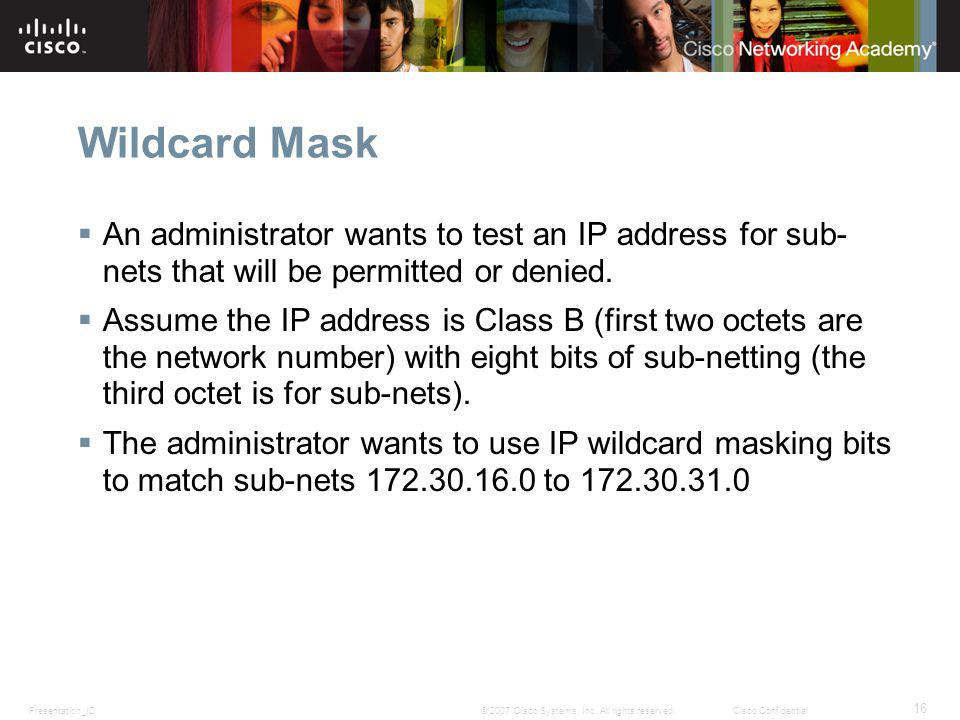 Presentation_ID 16 © 2007 Cisco Systems, Inc. All rights reserved.Cisco Confidential Wildcard Mask An administrator wants to test an IP address for su