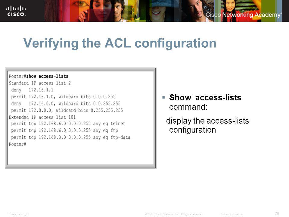 Presentation_ID 20 © 2007 Cisco Systems, Inc. All rights reserved.Cisco Confidential Verifying the ACL configuration Show access-lists command: displa