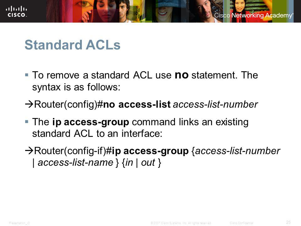 Presentation_ID 25 © 2007 Cisco Systems, Inc. All rights reserved.Cisco Confidential Standard ACLs To remove a standard ACL use no statement. The synt