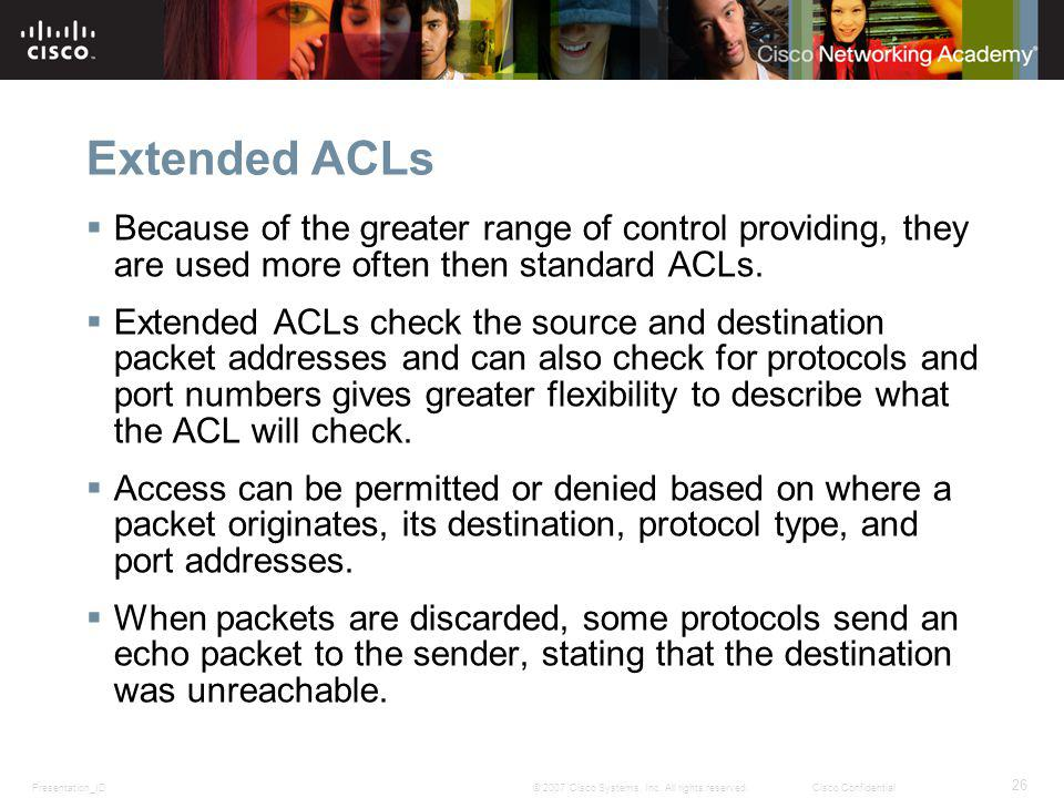 Presentation_ID 26 © 2007 Cisco Systems, Inc. All rights reserved.Cisco Confidential Extended ACLs Because of the greater range of control providing,