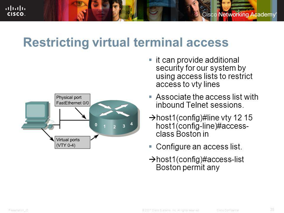 Presentation_ID 35 © 2007 Cisco Systems, Inc. All rights reserved.Cisco Confidential Restricting virtual terminal access it can provide additional sec