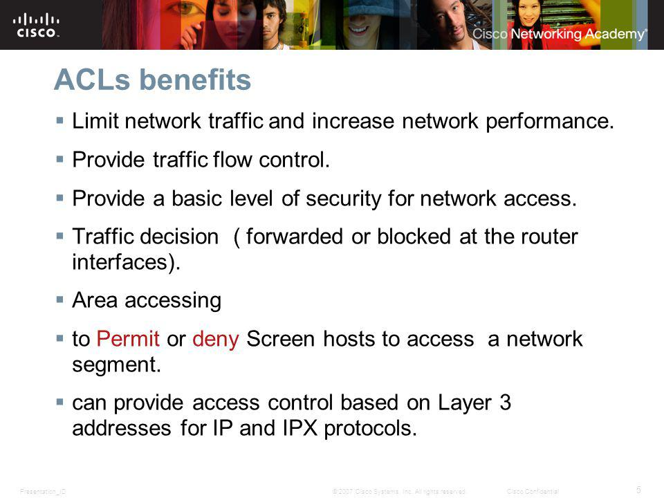 Presentation_ID 5 © 2007 Cisco Systems, Inc. All rights reserved.Cisco Confidential ACLs benefits Limit network traffic and increase network performan