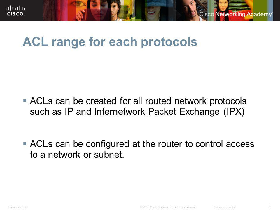 Presentation_ID 8 © 2007 Cisco Systems, Inc. All rights reserved.Cisco Confidential ACL range for each protocols ACLs can be created for all routed ne