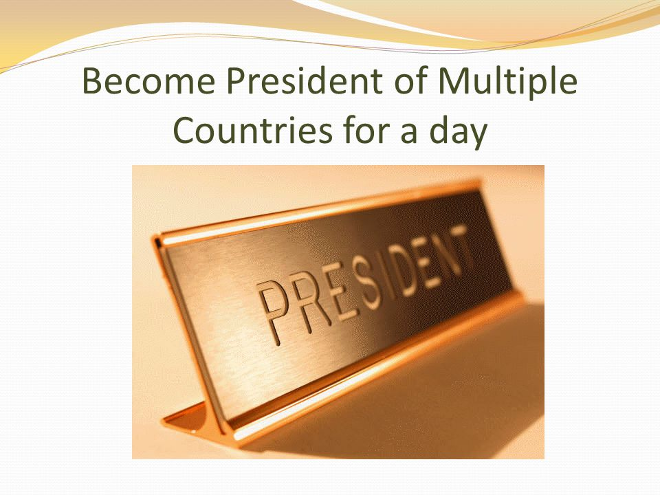 Become President of Multiple Countries for a day