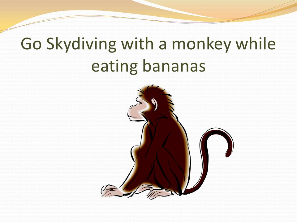 Go Skydiving with a monkey while eating bananas