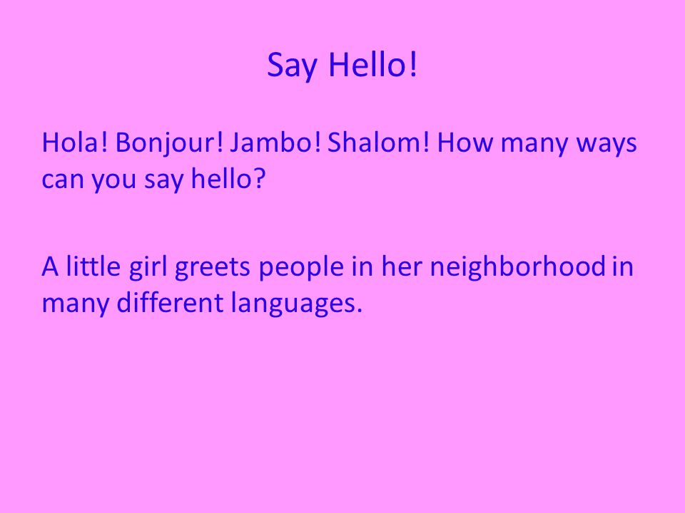 Say Hello. Hola. Bonjour. Jambo. Shalom. How many ways can you say hello.