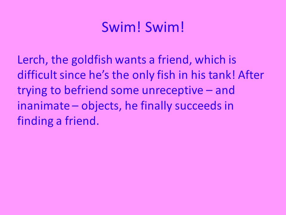 Swim. Lerch, the goldfish wants a friend, which is difficult since hes the only fish in his tank.