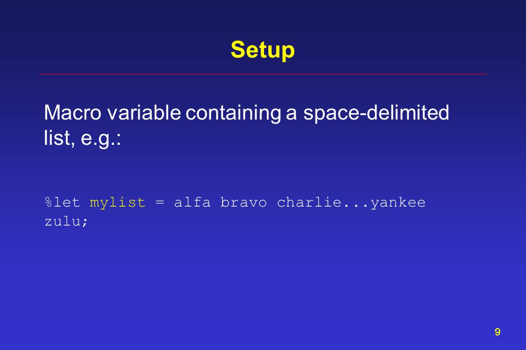 9 Setup Macro variable containing a space-delimited list, e.g.: %let mylist = alfa bravo charlie...yankee zulu;