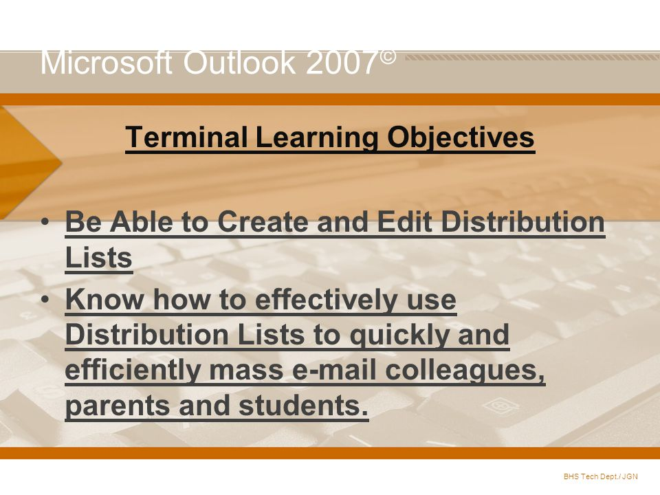 Microsoft Outlook 2007 © Terminal Learning Objectives Be Able to Create and Edit Distribution Lists Know how to effectively use Distribution Lists to quickly and efficiently mass e-mail colleagues, parents and students.