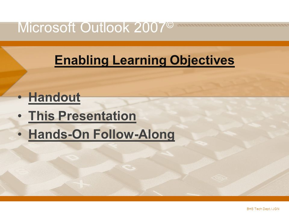 Microsoft Outlook 2007 © Enabling Learning Objectives Handout This Presentation Hands-On Follow-Along BHS Tech Dept./ JGN