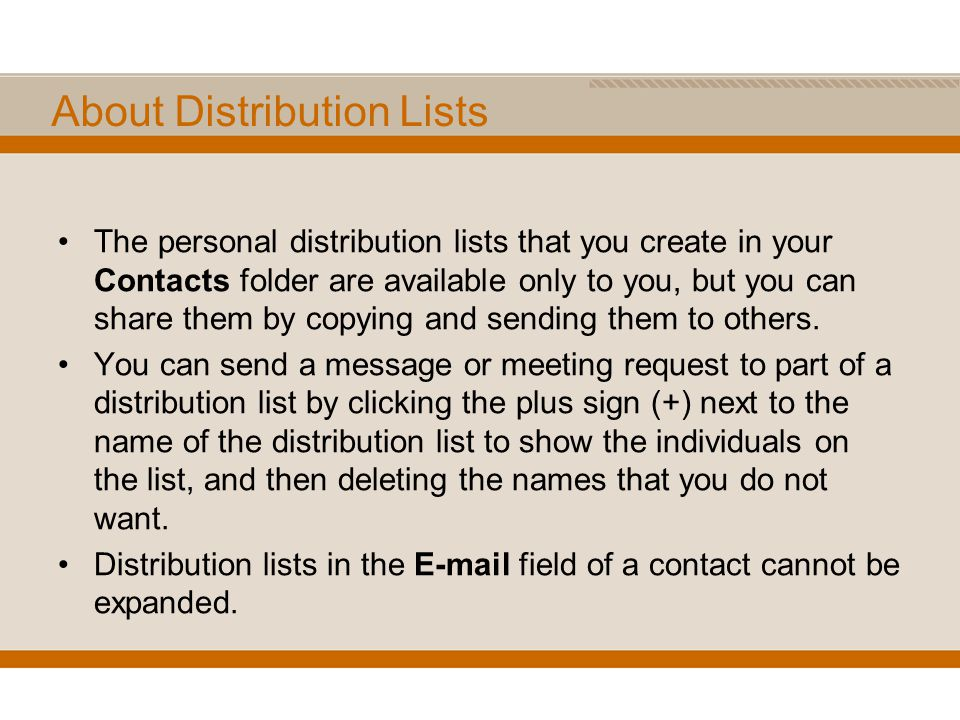 About Distribution Lists The personal distribution lists that you create in your Contacts folder are available only to you, but you can share them by