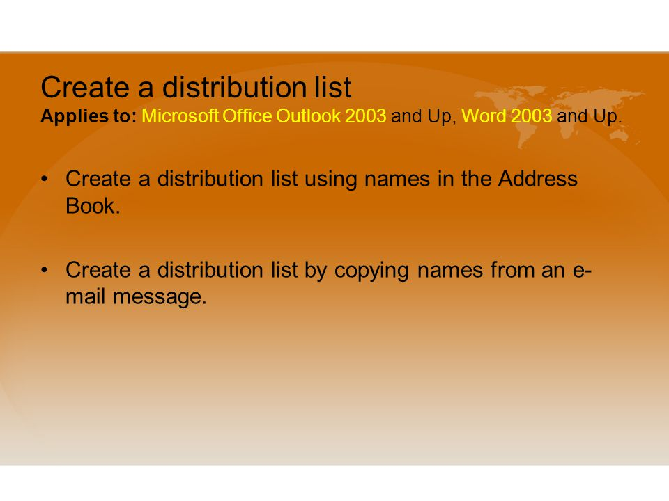 Create a distribution list Applies to: Microsoft Office Outlook 2003 and Up, Word 2003 and Up.