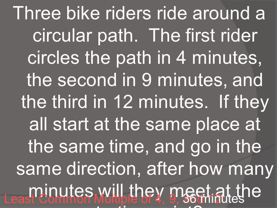Three bike riders ride around a circular path. The first rider circles the path in 4 minutes, the second in 9 minutes, and the third in 12 minutes. If