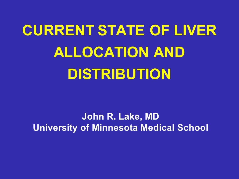 CURRENT STATE OF LIVER ALLOCATION AND DISTRIBUTION John R. Lake, MD University of Minnesota Medical School
