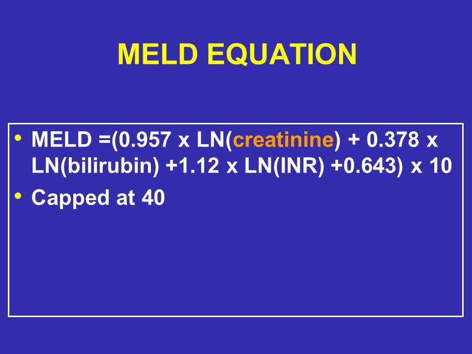 MELD EQUATION MELD =(0.957 x LN(creatinine) + 0.378 x LN(bilirubin) +1.12 x LN(INR) +0.643) x 10 Capped at 40