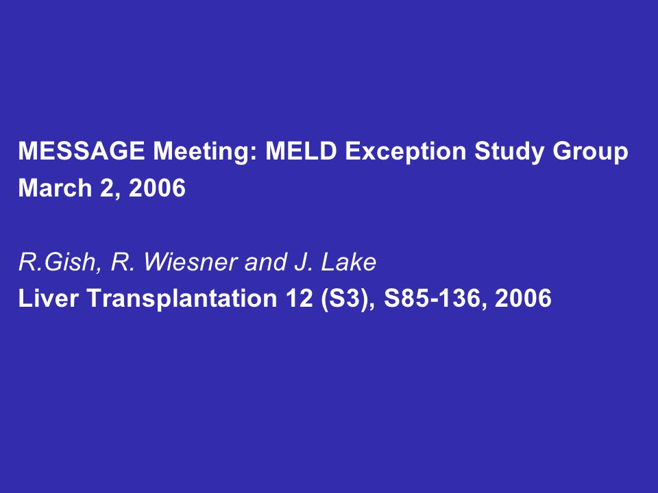 MESSAGE Meeting: MELD Exception Study Group March 2, 2006 R.Gish, R. Wiesner and J. Lake Liver Transplantation 12 (S3), S85-136, 2006