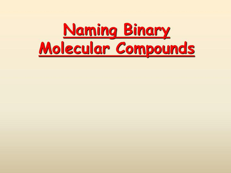 Binary Molecular Compounds Compounds between two nonmetals Compounds between two nonmetals First element in the formula is named first.