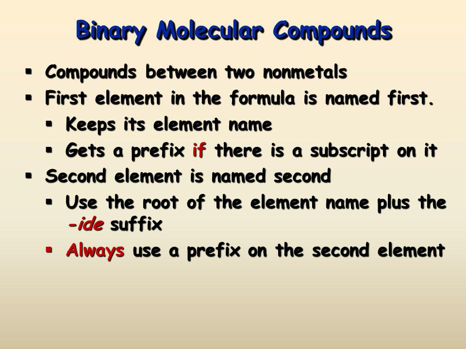 Binary Molecular Compounds Compounds between two nonmetals Compounds between two nonmetals First element in the formula is named first. First element