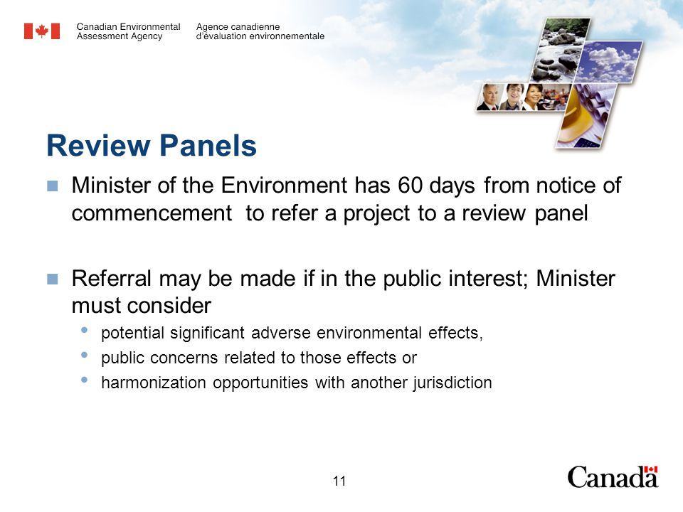 11 Review Panels Minister of the Environment has 60 days from notice of commencement to refer a project to a review panel Referral may be made if in the public interest; Minister must consider potential significant adverse environmental effects, public concerns related to those effects or harmonization opportunities with another jurisdiction