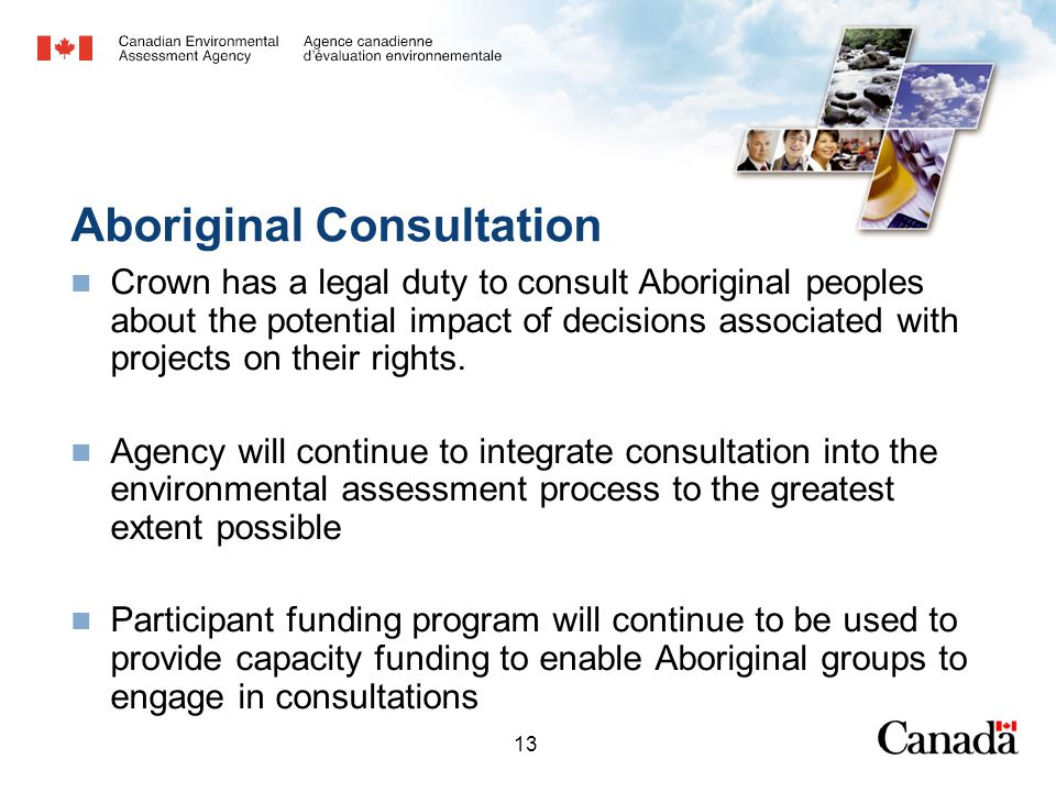 13 Aboriginal Consultation Crown has a legal duty to consult Aboriginal peoples about the potential impact of decisions associated with projects on their rights.