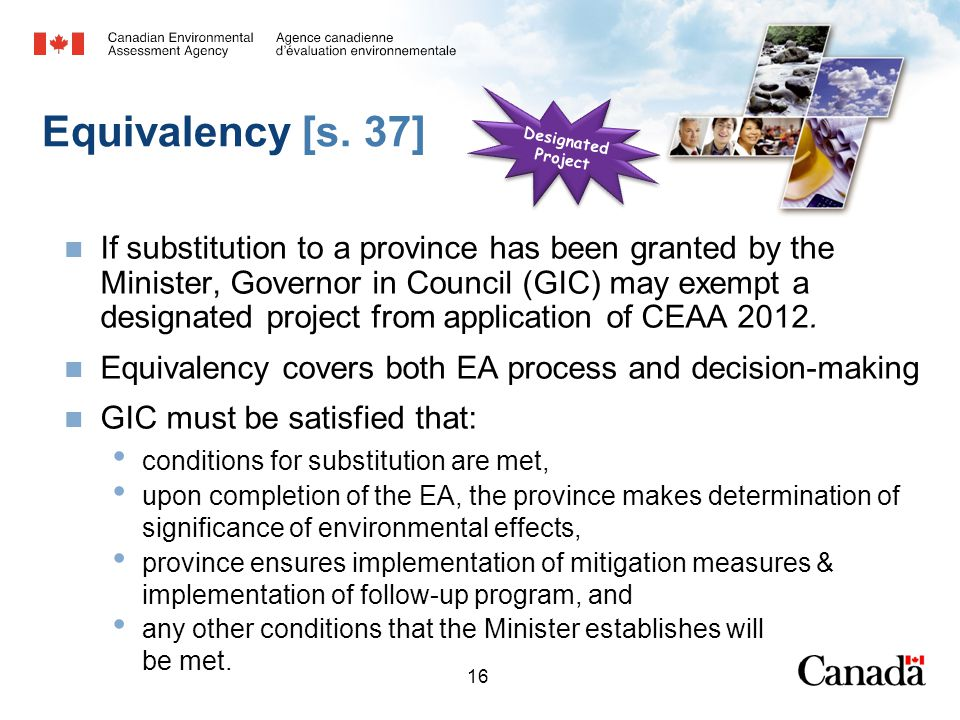 16 Equivalency [s. 37] If substitution to a province has been granted by the Minister, Governor in Council (GIC) may exempt a designated project from