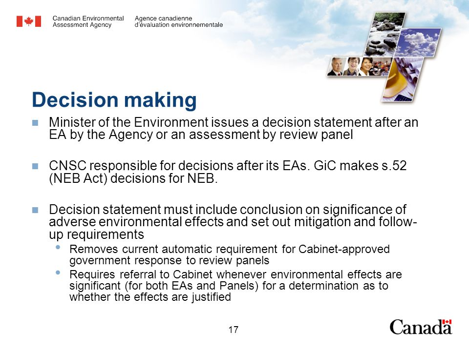 17 Decision making Minister of the Environment issues a decision statement after an EA by the Agency or an assessment by review panel CNSC responsible for decisions after its EAs.