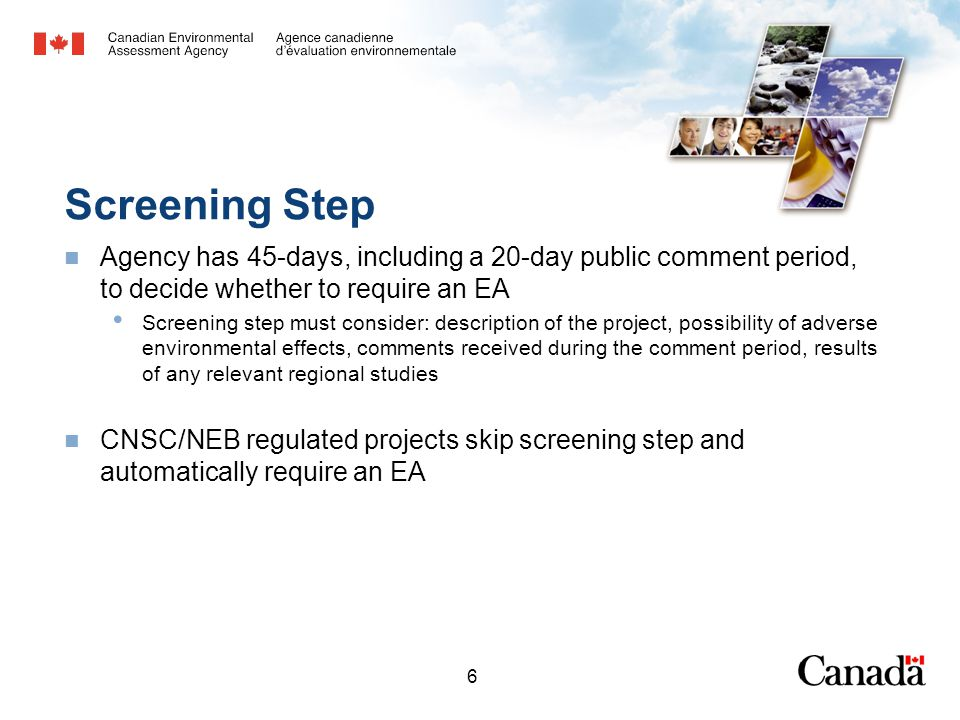 6 Screening Step Agency has 45-days, including a 20-day public comment period, to decide whether to require an EA Screening step must consider: description of the project, possibility of adverse environmental effects, comments received during the comment period, results of any relevant regional studies CNSC/NEB regulated projects skip screening step and automatically require an EA