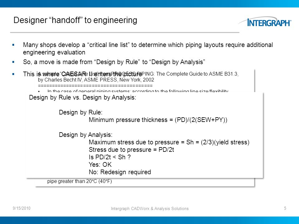 Designer handoff to engineering 9/15/2010 A sample Critical Line List from PROCESS PIPING: The Complete Guide to ASME B31.3, by Charles Becht IV, ASME PRESS, New York, 2002 ======================================== In the case of general piping systems; according to the following line size/flexibility temperature criteria: All DN 50 (NPS 2) and larger lines with a design differential temperature over 260°C (500°F) All DN 100 (NPS 4) and larger lines with a design differential temperature exceeding 205°C (400°F) All DN 200 (NPS 8) and larger lines with a design differential temperature exceeding 150°C (300°F) All DN 300 (NPS 12) and larger lines with a design differential temperature exceeding 90°C (200°F) All DN 500 (NPS 20) and larger lines at any temperature All DN 75 (NPS 3) and larger lines connected to rotating equipment All DN 100 (NPS 4) and larger lines connected to air fin heat exchangers All DN 150 (NPS 6) and larger lines connected to tankage Double-wall piping with a design temperature differential between the inner and the outer pipe greater than 20°C (40°F) A sample Critical Line List from PROCESS PIPING: The Complete Guide to ASME B31.3, by Charles Becht IV, ASME PRESS, New York, 2002 ======================================== In the case of general piping systems; according to the following line size/flexibility temperature criteria: All DN 50 (NPS 2) and larger lines with a design differential temperature over 260°C (500°F) All DN 100 (NPS 4) and larger lines with a design differential temperature exceeding 205°C (400°F) All DN 200 (NPS 8) and larger lines with a design differential temperature exceeding 150°C (300°F) All DN 300 (NPS 12) and larger lines with a design differential temperature exceeding 90°C (200°F) All DN 500 (NPS 20) and larger lines at any temperature All DN 75 (NPS 3) and larger lines connected to rotating equipment All DN 100 (NPS 4) and larger lines connected to air fin heat exchangers All DN 150 (NPS 6) and larger lines connected